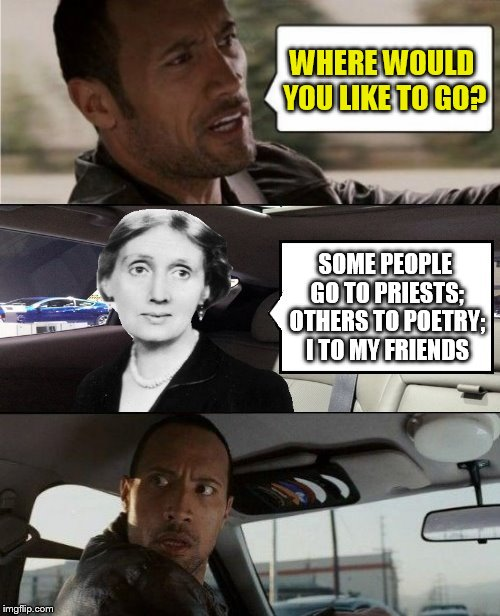 The Rock Driving Virginia Woolf(Happy Birthday Virginia Woolf) | WHERE WOULD YOU LIKE TO GO? SOME PEOPLE GO TO PRIESTS; OTHERS TO POETRY; I TO MY FRIENDS | image tagged in the rock driving blank 2,memes,virginia woolf,birthday,writer,quotes | made w/ Imgflip meme maker