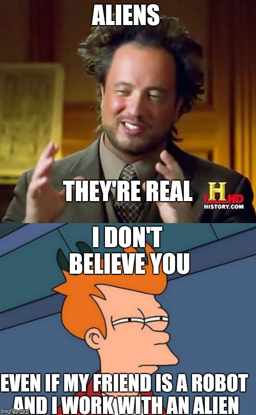 ALIENS THEY'RE REAL I DON'T BELIEVE YOU EVEN IF MY FRIEND IS A ROBOT AND I WORK WITH AN ALIEN | image tagged in futurama fry,ancient aliens | made w/ Imgflip meme maker