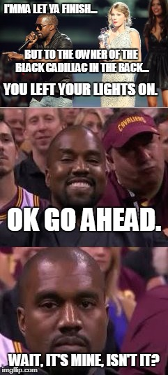 Kanye Was Just Trying to Help | I'MMA LET YA FINISH... WAIT, IT'S MINE, ISN'T IT? BUT TO THE OWNER OF THE BLACK CADILLAC IN THE BACK... YOU LEFT YOUR LIGHTS ON. OK GO AHEAD | image tagged in kanye west,interupting kanye,kanye smile then sad,announcement | made w/ Imgflip meme maker