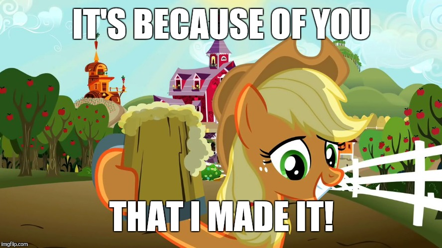 Applejack and her cider | IT'S BECAUSE OF YOU THAT I MADE IT! | image tagged in applejack and her cider | made w/ Imgflip meme maker