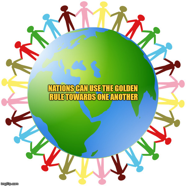 Nations can use the Golden Rule towards one another. | NATIONS CAN USE THE GOLDEN RULE TOWARDS ONE ANOTHER | image tagged in nations,the golden rule,teamwork,reciprocity,ethics,beauty | made w/ Imgflip meme maker
