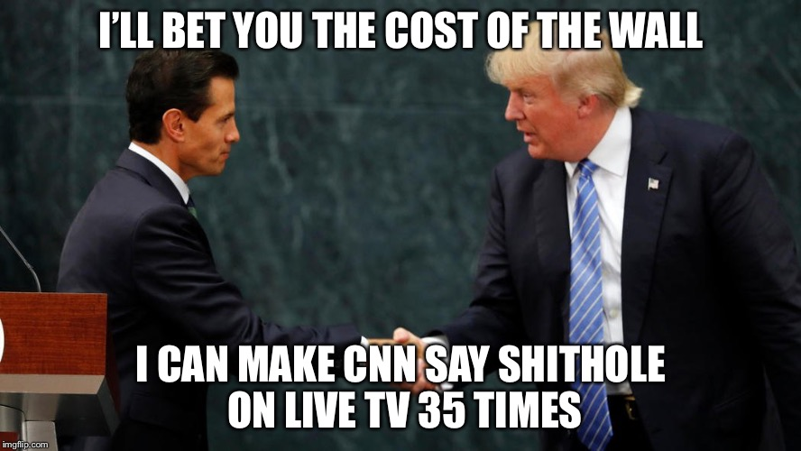 Trump meets with Mexican President | I'LL BET YOU THE COST OF THE WALL I CAN MAKE CNN SAY SHITHOLE ON LIVE TV 35 TIMES | image tagged in trump meets with mexican president,pay for the wall,shithole,cnn,memes | made w/ Imgflip meme maker