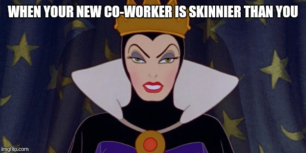 WHEN YOUR NEW CO-WORKER IS SKINNIER THAN YOU | image tagged in snow white evil queen | made w/ Imgflip meme maker