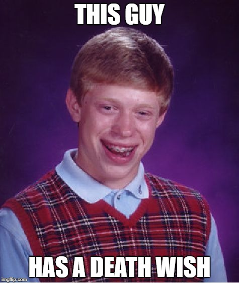 Bad Luck Brian Meme | THIS GUY HAS A DEATH WISH | image tagged in memes,bad luck brian | made w/ Imgflip meme maker