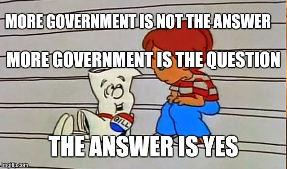 MORE GOVERNMENT IS NOT THE ANSWER THE ANSWER IS YES MORE GOVERNMENT IS THE QUESTION | made w/ Imgflip meme maker