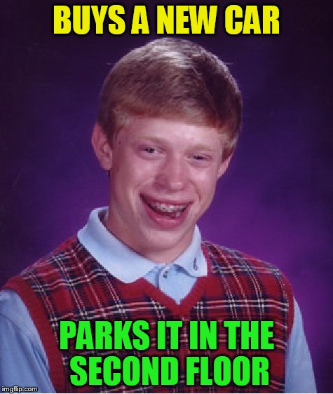 Bad Luck Brian Meme | BUYS A NEW CAR PARKS IT IN THE SECOND FLOOR | image tagged in memes,bad luck brian | made w/ Imgflip meme maker