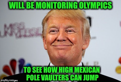 Bad joke or nah? | WILL BE MONITORING OLYMPICS TO SEE HOW HIGH MEXICAN POLE VAULTERS CAN JUMP | image tagged in donald trump approves,wall,olympics | made w/ Imgflip meme maker