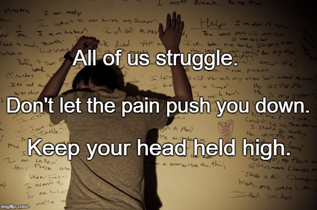 Struggle | All of us struggle. Keep your head held high. Don't let the pain push you down. | image tagged in struggle | made w/ Imgflip meme maker