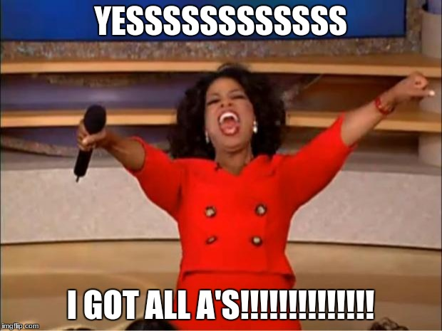 Oprah You Get A Meme | YESSSSSSSSSSSS I GOT ALL A'S!!!!!!!!!!!!!! | image tagged in memes,oprah you get a | made w/ Imgflip meme maker