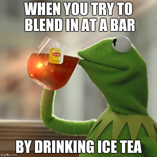 But Thats None Of My Business Meme | WHEN YOU TRY TO BLEND IN AT A BAR BY DRINKING ICE TEA | image tagged in memes,but thats none of my business,kermit the frog | made w/ Imgflip meme maker