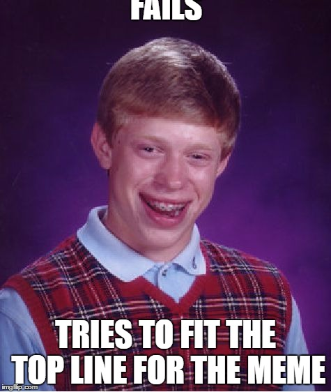 The captions meme always get me | FAILS TRIES TO FIT THE TOP LINE FOR THE MEME | image tagged in memes,bad luck brian,funny | made w/ Imgflip meme maker
