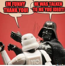Darth Vader Slapping Storm Trooper | IM FUNNY THANK YOU! HE WAS TALKEN TO ME YOU IDEOT! | image tagged in darth vader slapping storm trooper | made w/ Imgflip meme maker