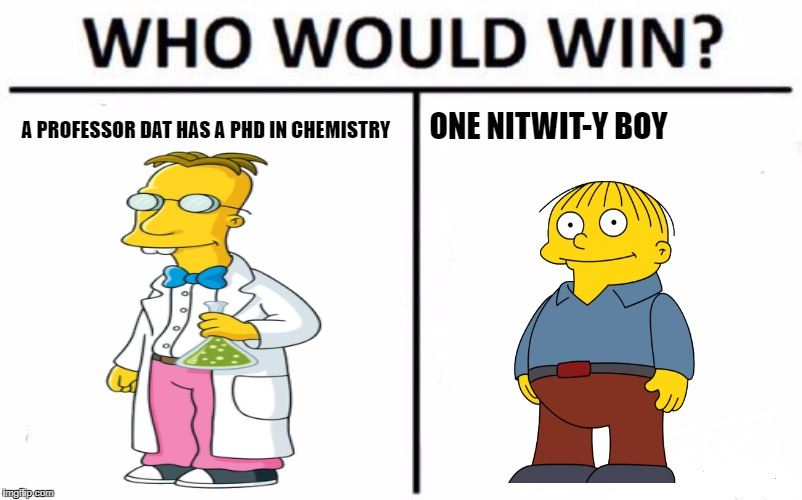 Who Would Win? Meme | A PROFESSOR DAT HAS A PHD IN CHEMISTRY ONE NITWIT-Y BOY | image tagged in memes,who would win | made w/ Imgflip meme maker