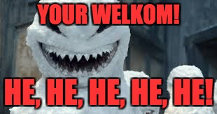 YOUR WELKOM! HE, HE, HE, HE, HE! | image tagged in creepy snowmen are coming | made w/ Imgflip meme maker