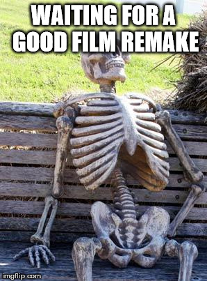 Waiting Skeleton Meme | WAITING FOR A GOOD FILM REMAKE | image tagged in memes,waiting skeleton,movies | made w/ Imgflip meme maker