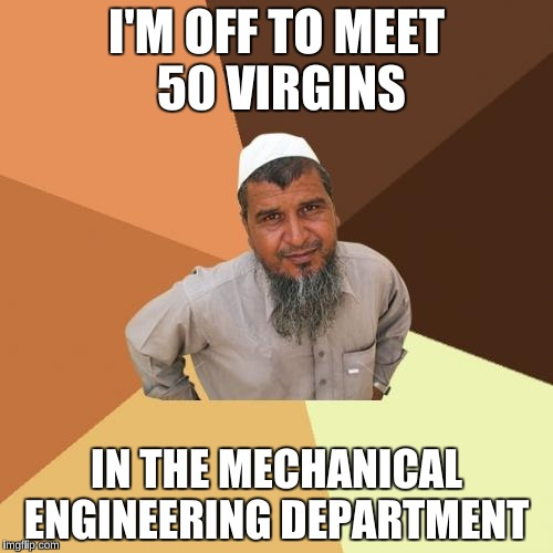 Ordinary Muslim Man Meme | I'M OFF TO MEET 50 VIRGINS IN THE MECHANICAL ENGINEERING DEPARTMENT | image tagged in memes,ordinary muslim man | made w/ Imgflip meme maker