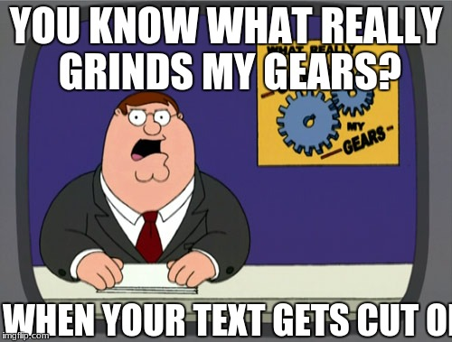Peter Griffin News Meme | YOU KNOW WHAT REALLY GRINDS MY GEARS? WHEN YOUR TEXT GETS CUT OFF | image tagged in memes,peter griffin news | made w/ Imgflip meme maker