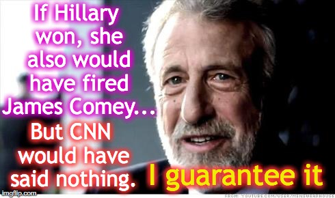 I Guarantee It | If Hillary won, she also would have fired James Comey... I guarantee it But CNN would have said nothing. | image tagged in i guarantee it | made w/ Imgflip meme maker