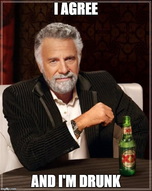 Yee | I AGREE AND I'M DRUNK | image tagged in memes,the most interesting man in the world | made w/ Imgflip meme maker