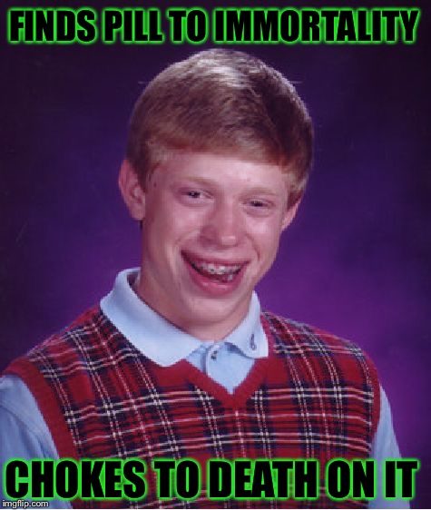 Bad Luck Brian Meme | FINDS PILL TO IMMORTALITY CHOKES TO DEATH ON IT | image tagged in memes,bad luck brian | made w/ Imgflip meme maker