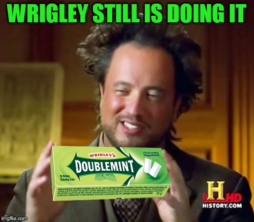 Ancient Aliens Meme | WRIGLEY STILL IS DOING IT | image tagged in memes,ancient aliens | made w/ Imgflip meme maker