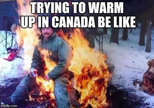 LIGAF Meme | TRYING TO WARM UP IN CANADA BE LIKE | image tagged in memes,ligaf | made w/ Imgflip meme maker