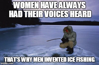 Ice fishing | WOMEN HAVE ALWAYS HAD THEIR VOICES HEARD THAT'S WHY MEN INVENTED ICE FISHING | image tagged in ice fishing | made w/ Imgflip meme maker