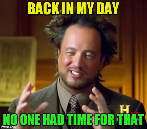 Ancient Aliens Meme | BACK IN MY DAY NO ONE HAD TIME FOR THAT | image tagged in memes,ancient aliens | made w/ Imgflip meme maker