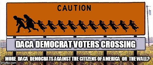 CAUTION: DACA Democrat Voters Crossing... Chain Migration? More DACA Democrats Against the Citizens of America, or   THE WALL?   | DACA DEMOCRAT VOTERS CROSSING MORE  DACA  DEMOCRATS AGAINST THE CITIZENS OF AMERICA  OR  THE WALL? | image tagged in daca,democrats,illegal immigration,voter fraud,maga,donald trump wall | made w/ Imgflip meme maker