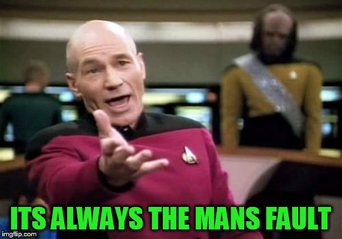 Picard Wtf Meme | ITS ALWAYS THE MANS FAULT | image tagged in memes,picard wtf | made w/ Imgflip meme maker