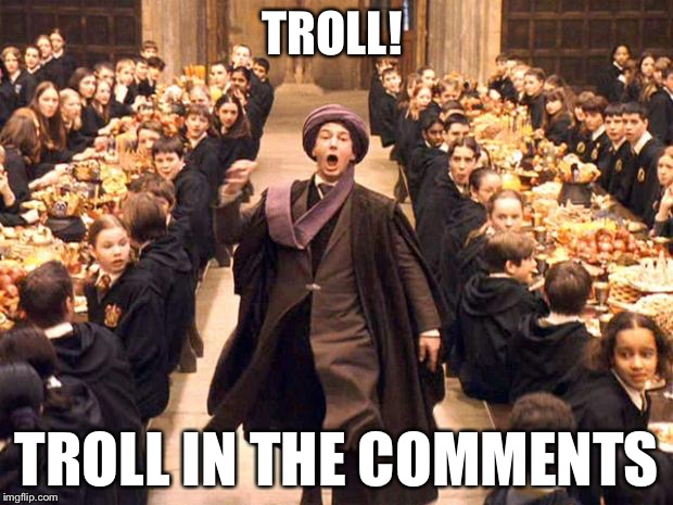 Troll In The Dungeon | TROLL! TROLL IN THE COMMENTS | image tagged in troll in the dungeon | made w/ Imgflip meme maker