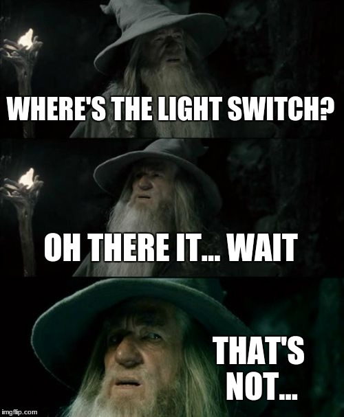 Just guess | WHERE'S THE LIGHT SWITCH? OH THERE IT... WAIT THAT'S NOT... | image tagged in memes,confused gandalf,light,regret,touching,oh hell no | made w/ Imgflip meme maker