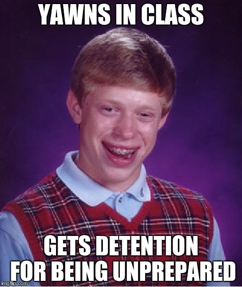 Bad Luck Brian Meme | YAWNS IN CLASS GETS DETENTION FOR BEING UNPREPARED | image tagged in memes,bad luck brian,yawn,yawning,class,school | made w/ Imgflip meme maker