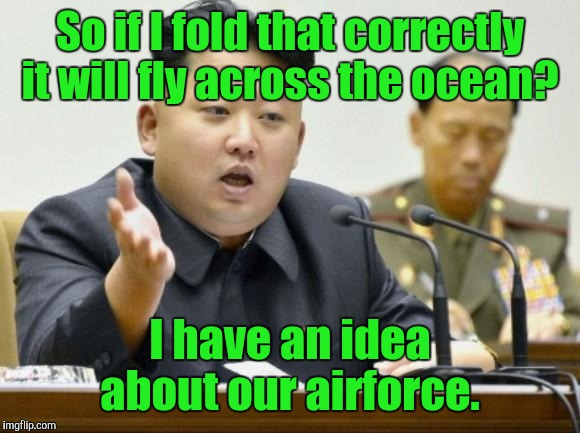 So if I fold that correctly it will fly across the ocean? I have an idea about our airforce. | made w/ Imgflip meme maker