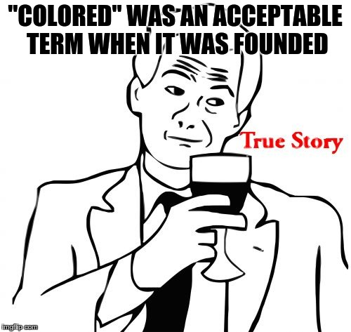 "true story | ""COLORED"" WAS AN ACCEPTABLE TERM WHEN IT WAS FOUNDED 