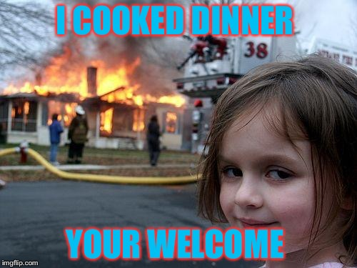 Disaster Girl Meme | I COOKED DINNER YOUR WELCOME | image tagged in memes,disaster girl | made w/ Imgflip meme maker