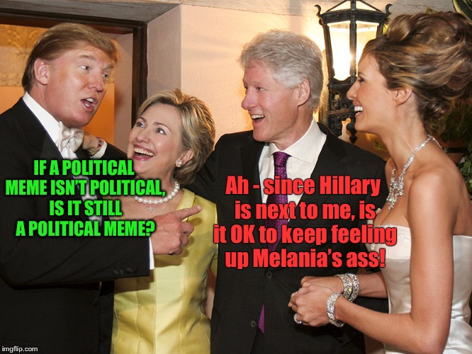 The politics of sex | IF A POLITICAL MEME ISN'T POLITICAL, IS IT STILL A POLITICAL MEME? Ah - since Hillary is next to me, is it OK to keep feeling up Melania's a | image tagged in clinton trump,memes,political meme,melanias ass,bill clinton,funny memes | made w/ Imgflip meme maker