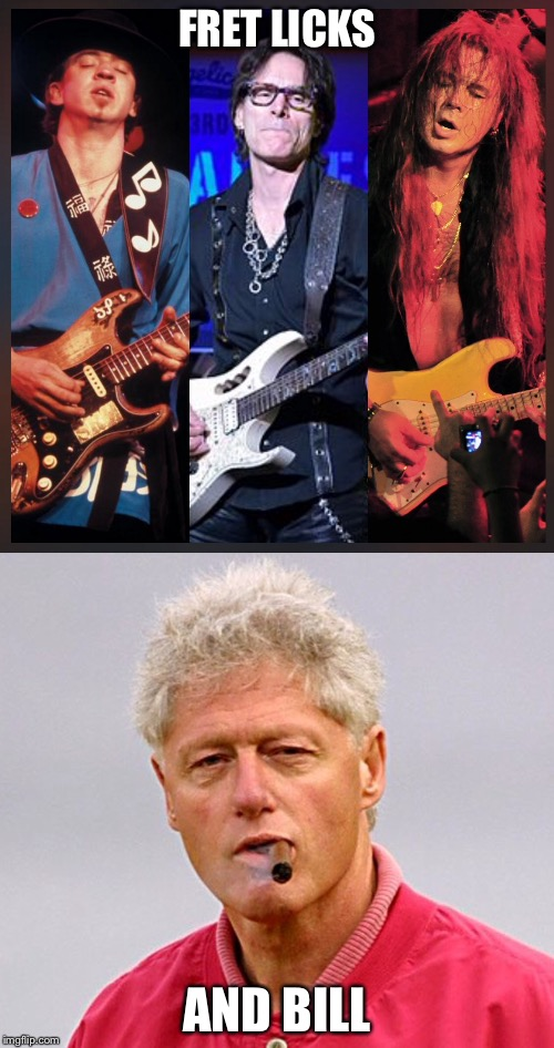 Netflix and chill, or... | FRET LICKS AND BILL | image tagged in guitar,guitar god,bill clinton,netflix and chill,netflix | made w/ Imgflip meme maker