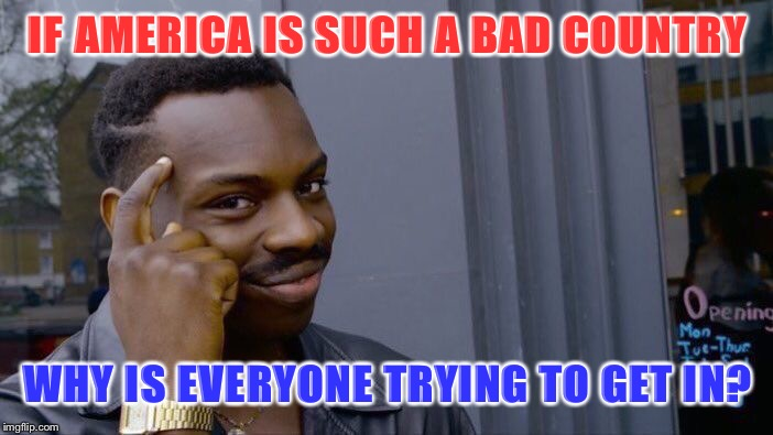 I'm tired of people dissing America | IF AMERICA IS SUCH A BAD COUNTRY WHY IS EVERYONE TRYING TO GET IN? | image tagged in memes,roll safe think about it,politics,political meme,political,first world problems | made w/ Imgflip meme maker