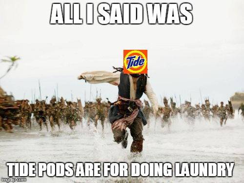 Jack Sparrow Being Chased Meme | ALL I SAID WAS TIDE PODS ARE FOR DOING LAUNDRY | image tagged in memes,jack sparrow being chased | made w/ Imgflip meme maker