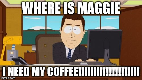 Aaaaand Its Gone Meme | WHERE IS MAGGIE I NEED MY COFFEE!!!!!!!!!!!!!!!!!!!! | image tagged in memes,aaaaand its gone | made w/ Imgflip meme maker