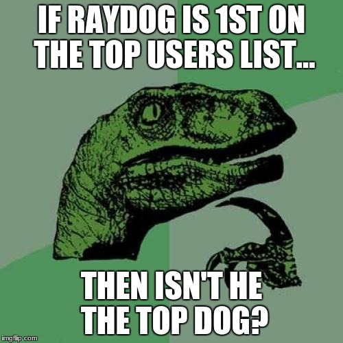 Makes sense to me... | IF RAYDOG IS 1ST ON THE TOP USERS LIST... THEN ISN'T HE THE TOP DOG? | image tagged in memes,philosoraptor | made w/ Imgflip meme maker