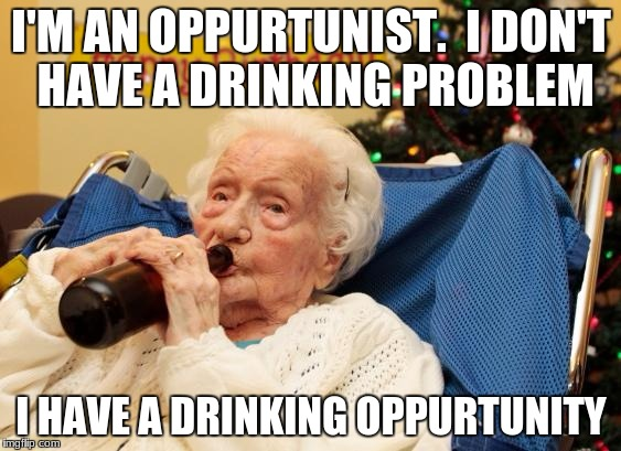 Authored by Stephen Colbert | I'M AN OPPURTUNIST.  I DON'T HAVE A DRINKING PROBLEM I HAVE A DRINKING OPPURTUNITY | image tagged in grandma drinking booze,memes,funny | made w/ Imgflip meme maker