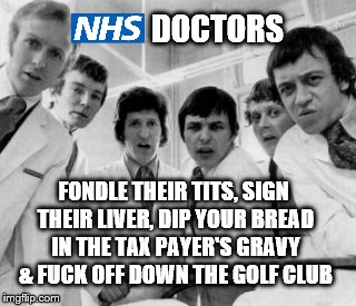 Nice work if you can get it | DOCTORS FONDLE THEIR TITS, SIGN THEIR LIVER, DIP YOUR BREAD IN THE TAX PAYER'S GRAVY & F**K OFF DOWN THE GOLF CLUB | image tagged in nhs,doctors,national health service,taxpayer,abuse,privilege | made w/ Imgflip meme maker