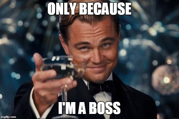 Leonardo Dicaprio Cheers Meme | ONLY BECAUSE I'M A BOSS | image tagged in memes,leonardo dicaprio cheers | made w/ Imgflip meme maker