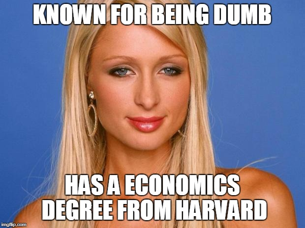 Paris Hilton | KNOWN FOR BEING DUMB HAS A ECONOMICS DEGREE FROM HARVARD | image tagged in paris hilton | made w/ Imgflip meme maker