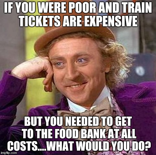 Creepy Condescending Wonka Meme | IF YOU WERE POOR AND TRAIN TICKETS ARE EXPENSIVE BUT YOU NEEDED TO GET TO THE FOOD BANK AT ALL COSTS....WHAT WOULD YOU DO? | image tagged in memes,creepy condescending wonka | made w/ Imgflip meme maker
