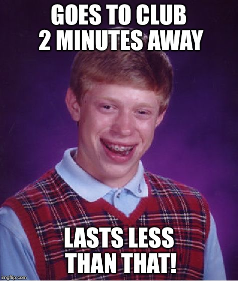 Bad Luck Brian Meme | GOES TO CLUB 2 MINUTES AWAY LASTS LESS THAN THAT! | image tagged in memes,bad luck brian | made w/ Imgflip meme maker
