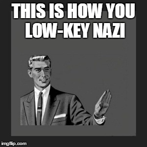 Kill Yourself Guy Meme | THIS IS HOW YOU LOW-KEY NAZI | image tagged in memes,kill yourself guy | made w/ Imgflip meme maker