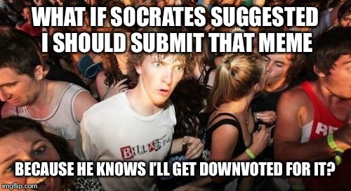 Sudden Clarity Clarence Meme | WHAT IF SOCRATES SUGGESTED I SHOULD SUBMIT THAT MEME BECAUSE HE KNOWS I'LL GET DOWNVOTED FOR IT? | image tagged in memes,sudden clarity clarence,imgflip,socrates | made w/ Imgflip meme maker